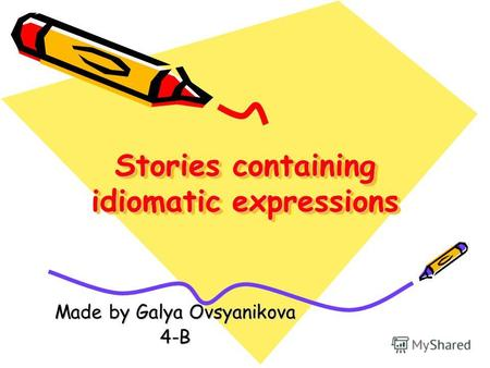 Stories containing idiomatic expressions Made by Galya Ovsyanikova 4-B.