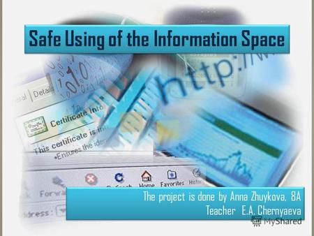Safe Using of the Information Space The project is done by Anna Zhuykova, 8A Teacher E.A. Chernyaeva The project is done by Anna Zhuykova, 8A Teacher E.A.