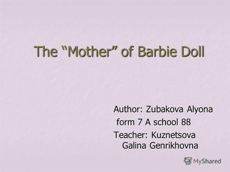 The Mother of Barbie Doll Author: Zubakova Alyona form 7 A school 88 form 7 A school 88 Teacher: Kuznetsova Galina Genrikhovna.