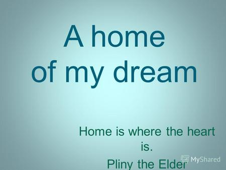 A home of my dream Home is where the heart is. Pliny the Elder.