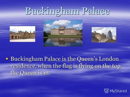 Buckingham Palace Buckingham Palace Buckingham Palace is the Queens London residence, when the flag is flying on the top the Queen is in. Buckingham Palace.