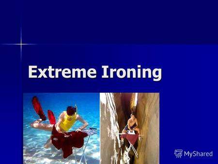 Extreme Ironing. Extreme Ironing (or EI) is an extreme sport and a performance art in which people take an ironing board to a remote location and iron.