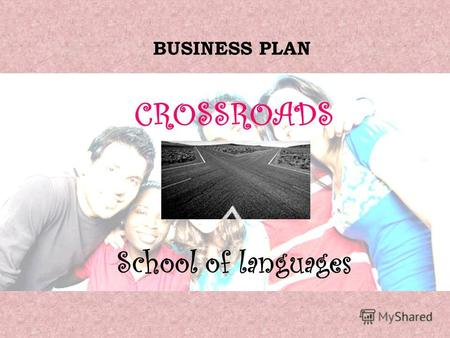 BUSINESS PLAN CROSSROADS School of languages. 1. DETAILS OF THE BUSINESS Name: Crossroads School of Foreign Languages Partnership of two owners.