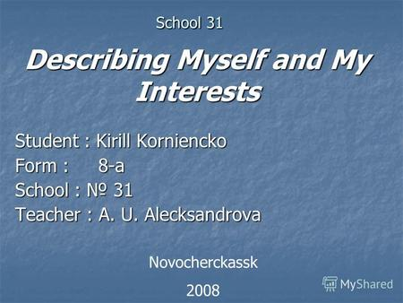 School 31 School 31 Student : Kirill Korniencko Form : 8-a School : 31 Teacher : A. U. Alecksandrova Novocherckassk 2008 Describing Myself and My Interests.