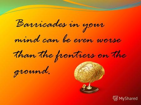 Barricades in your mind can be even worse than the frontiers on the ground.