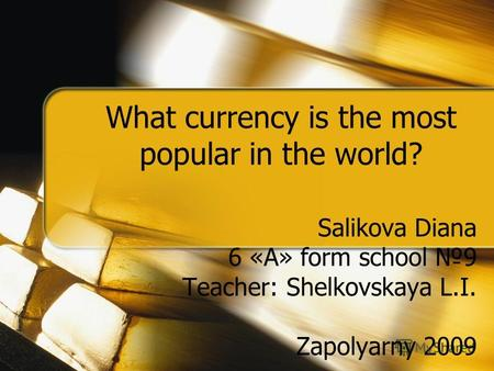 What currency is the most popular in the world? Salikova Diana 6 «А» form school 9 Teacher: Shelkovskaya L.I. Zapolyarny 2009.
