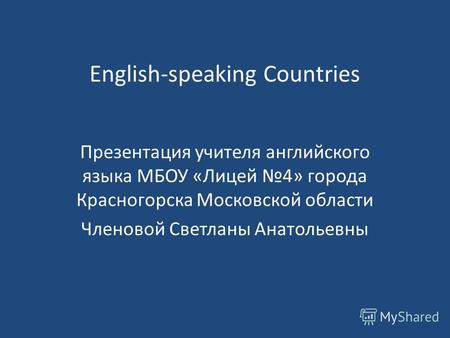 English-speaking Countries Презентация учителя английского языка МБОУ «Лицей 4» города Красногорска Московской области Членовой Светланы Анатольевны.