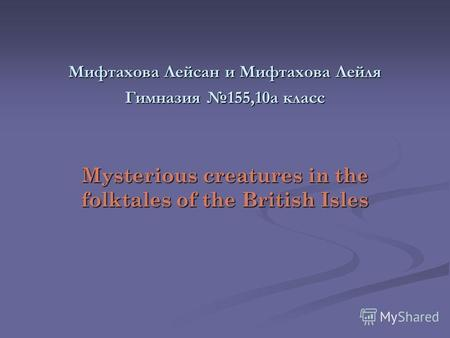 Мифтахова Лейсан и Мифтахова Лейля Гимназия 155,10а класс Mysterious creatures in the folktales of the British Isles.
