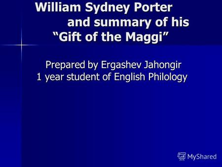 William Sydney Porter and summary of his Gift of the Maggi William Sydney Porter and summary of his Gift of the Maggi Prepared by Ergashev Jahongir 1 year.