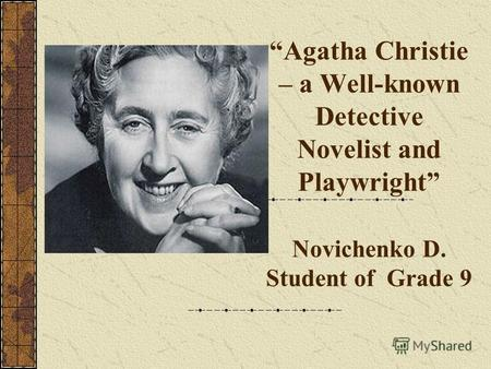 Agatha Christie – a Well-known Detective Novelist and Playwright Novichenko D. Student of Grade 9.
