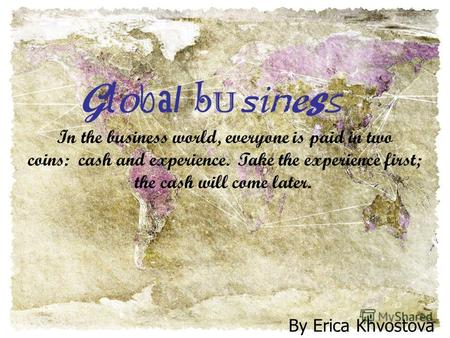 Global businessGlobal business By Erica Khvostova In the business world, everyone is paid in two coins: cash and experience. Take the experience first;