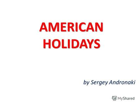 AMERICAN HOLIDAYS by Sergey Andronaki. Although the United States is young compared to other countries, its culture and traditions are rich because of.