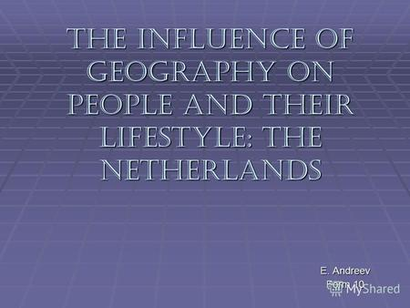 The Influence of Geography on People and Their Lifestyle: The Netherlands E. Andreev Form 10.