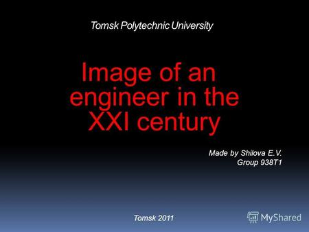 Tomsk Polytechnic University Image of an engineer in the XXI century Made by Shilova E.V. Group 938T1 Tomsk 2011.