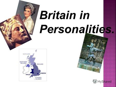 Britain in Personalities.. The British people are proud of their history and historical personalities.