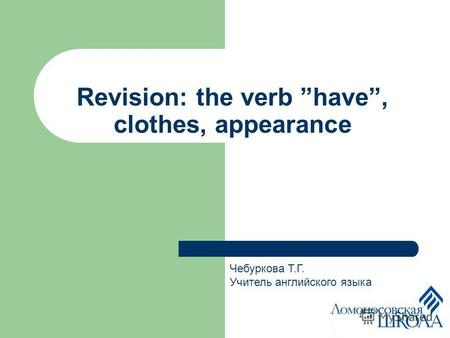 Revision: the verb have, clothes, appearance Чебуркова Т.Г. Учитель английского языка.