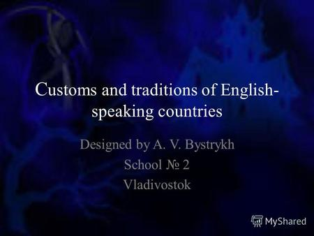 C ustoms and traditions of English- speaking countries Designed by A. V. Bystrykh School 2 Vladivostok.