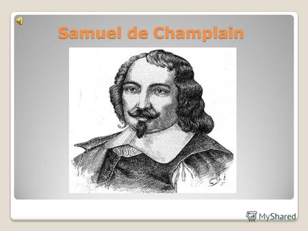 Samuel de Champlain. Samuel de Champlain born (ca. 1567 – December 25, 1635), The Father of New France, was a French navigator, cartographer, draughtsman,