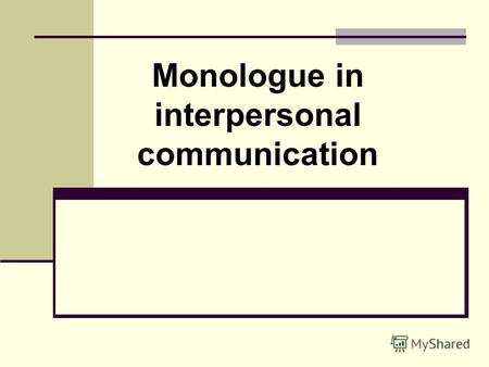 Monologue in interpersonal communication. Monologue - a form of speech, is a result of active speech activity, designed for passive and mediated perception.