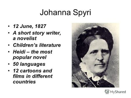 Johanna Spyri 12 June, 1827 A short story writer, a novelist Childrens literature Heidi – the most popular novel 50 languages 12 cartoons and films in.