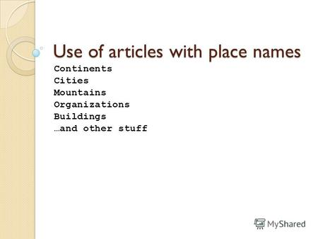 Use of articles with place names Continents Cities Mountains Organizations Buildings …and other stuff.