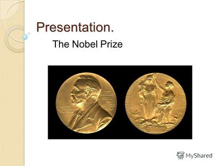 Presentation. The Nobel Prize. Alfred Nobel Swedish chemist, engineer, inventor of dynamite. Bequeathed his vast fortune to the establishment of the Nobel.