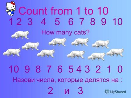 Count from 1 to 10 1 2 3 4 5 6 7 8 9 10 How many cats? 10 9 8 7 6 5 4 3 2 1 0 Назови числа, которые делятся на : 2 и 3.