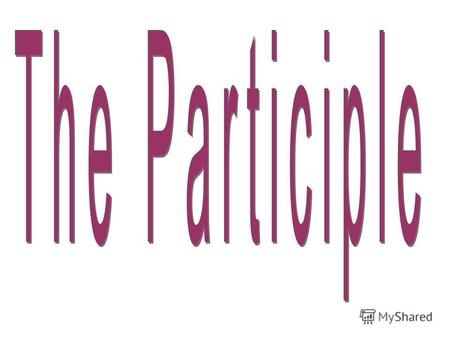 The Participle is a non-finite form of the verb which has verbal, adjectival and adverbial properties. There are two participles in English: Present participle.