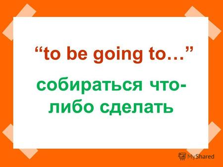 To be going to… собираться что- либо сделать. to be going to + V Singular 1 л. I am going to read. 2 л. You are going to read. 3 л. He is going to read.