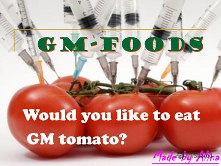 GM-foods Would you like to eat GM tomato?. It is terrible to imagine what do our sausages include and who did raise our vegetables. We live in a world,