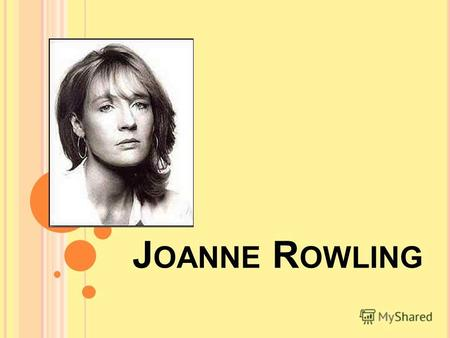 J OANNE R OWLING. born She was born at the 31 th of July 1965 in England Occupation Occupation: Novelist Education Education: Bachelor of Arts Alma mater.