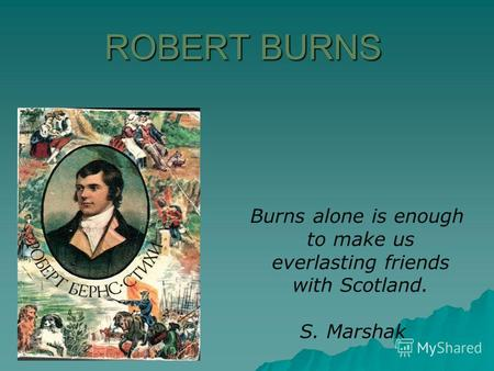 ROBERT BURNS Burns alone is enough to make us ever­lasting friends with Scotland. S. Marshak.
