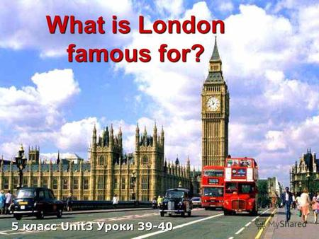 What is London famous for? 5 класс Unit3 Уроки 39-40.