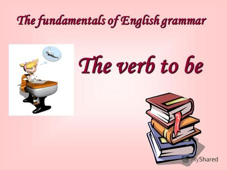 The fundamentals of English grammar The verb to be.