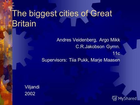 The biggest cities of Great Britain Andres Veidenberg, Argo Mikk C.R.Jakobson Gymn. 11c Supervisors: Tiia Pukk, Marje Maasen Viljandi 2002.