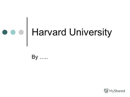 Harvard University By …... History Harvard was founded in 1636, the College trained many Puritan ministers The takeover of Harvard by the Unitarians in.