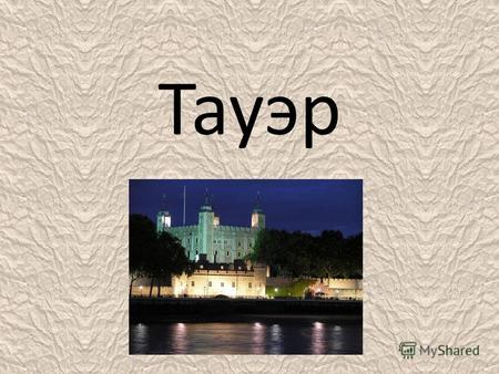 Тауэр Лондонский Тауэр (англ. the Tower, Tower of London, «Башня») крепость, возведённая на северном берегу реки Темза, исторический центр города Лондон.