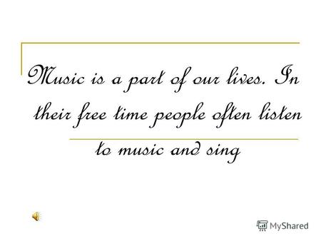 Music is a part of our lives. In their free time people often listen to music and sing.