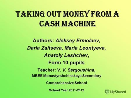 Taking out Money from a Cash Machine Authors: Aleksey Ermolaev, Daria Zaitseva, Maria Leontyeva, Anatoly Leshchev, Form 10 pupils Teacher: V. V. Sergoushina,