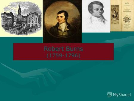 Robert Burns (1759-1796). Burns is one of the greatest English Romantic poets in the late 18 th century England. He was born into a poor Scottish peasant.