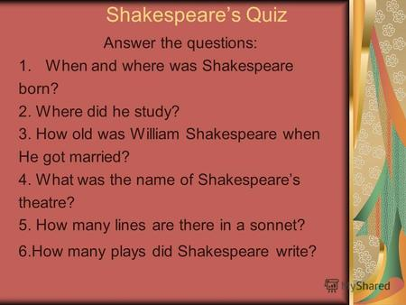Shakespeares Quiz Answer the questions: 1.When and where was Shakespeare born? 2. Where did he study? 3. How old was William Shakespeare when He got married?
