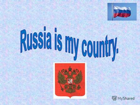 Russia is my country. It is the biggest country in the world. Russia is situated on two continents: Europe and Asia.