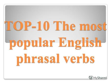 TOP-10 The most popular English phrasal verbs. В английском языке существует множество так называемых фразовых глаголов (phrasal verbs), которые не подчиняются.