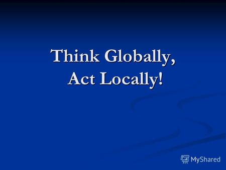 Think Globally, Act Locally!. You are just one of 6,000 million people, who live on our Earth.