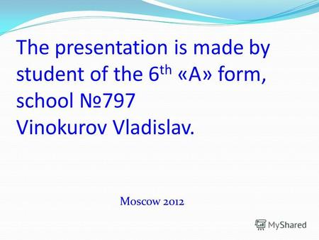 The presentation is made by student of the 6 th «A» form, school 797 Vinokurov Vladislav. Moscow 2012.