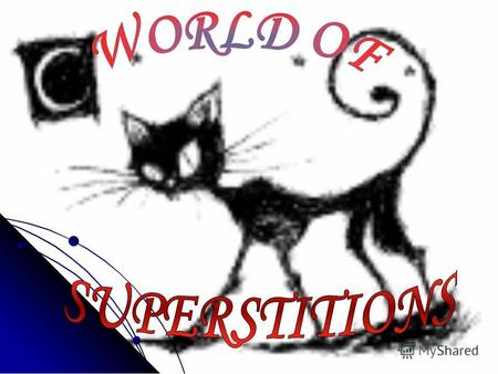 World of superstitions is a world of mystery…Nobody knows exactly, what is it…But a great amount of people believe in it… Lets get acquainted with some.