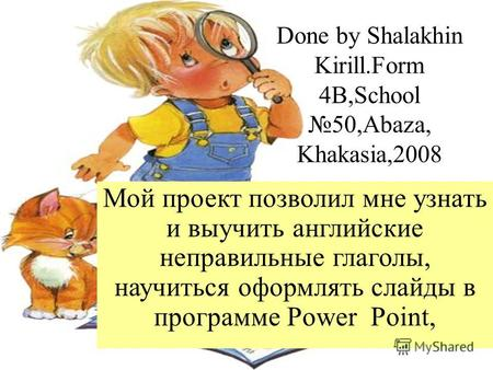 Done by Shalakhin Kirill.Form 4B,School50,Abaza, Khakasia,2008 Мой проект позволил мне узнать и выучить английские неправильные глаголы, научиться оформлять.
