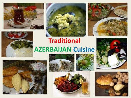 Traditional AZERBAIJAN Cuisine. Azerbaijani cuisine is one of the most interesting one in the world in general and the Orient in particular. It is somewhat.
