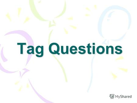 Tag Questions. What is a tag question? How are they formed? Why do we use them?