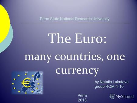 Perm State National Research University The Euro: many countries, one currency Perm 2013 by Natalia Lukutova group ROM-1-10.